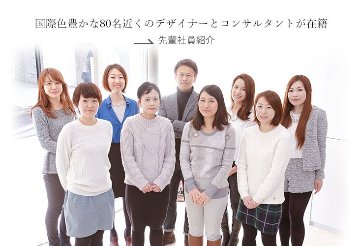 東京本社には、アメリカ、ヨーロッパ、中国、韓国など、国際色豊かな60名以上のコンサルタントとデザイナーが在籍しています。 →先輩社員紹介